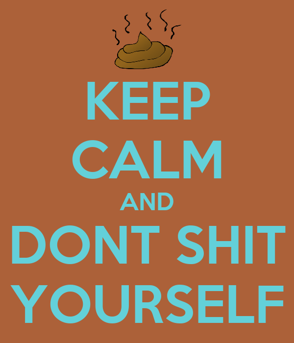 KEEP CALM AND DONT SHIT YOURSELF