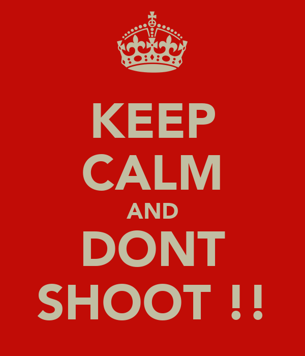 KEEP CALM AND DONT SHOOT !!
