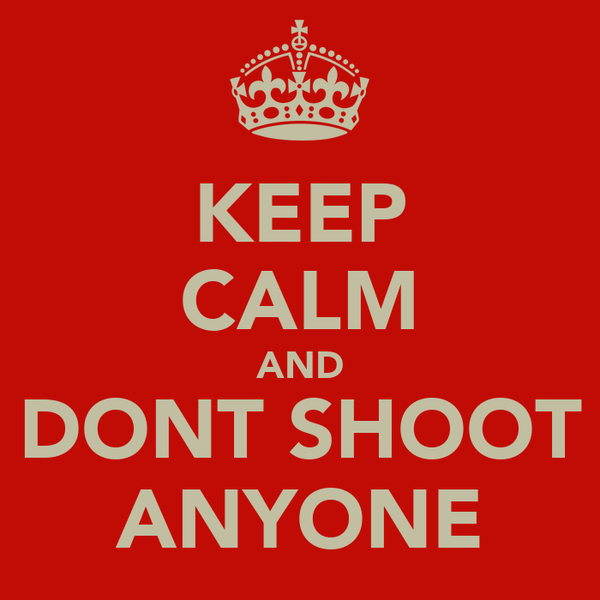 KEEP CALM AND DONT SHOOT ANYONE