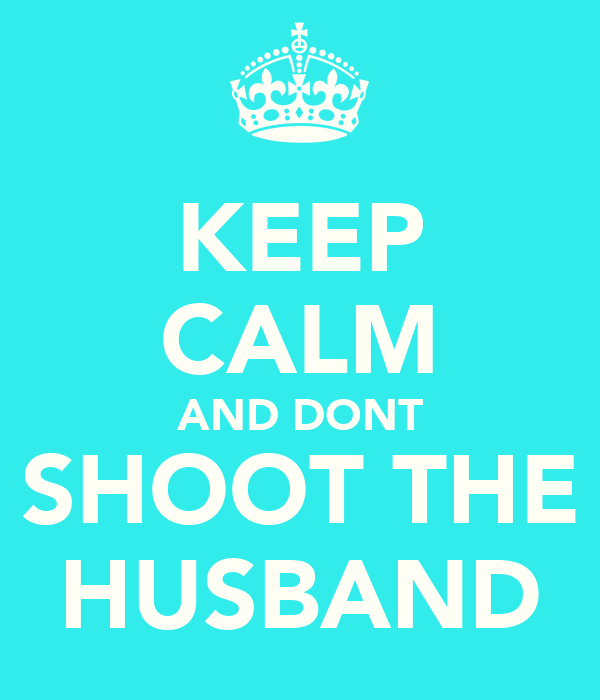 KEEP CALM AND DONT SHOOT THE HUSBAND