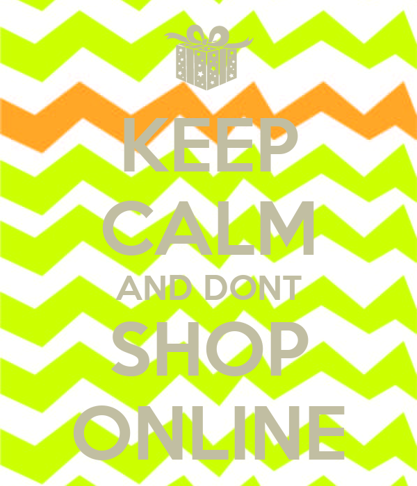 KEEP CALM AND DONT SHOP ONLINE
