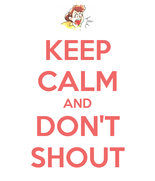 KEEP CALM AND DON'T SHOUT