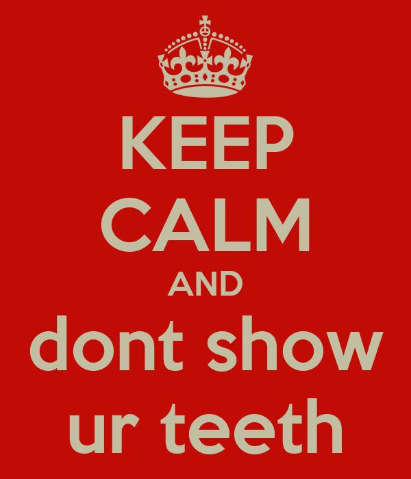KEEP CALM AND dont show ur teeth