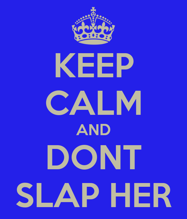 KEEP CALM AND DONT SLAP HER