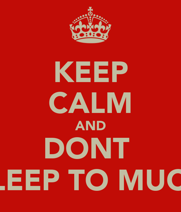KEEP CALM AND DONT  SLEEP TO MUCH