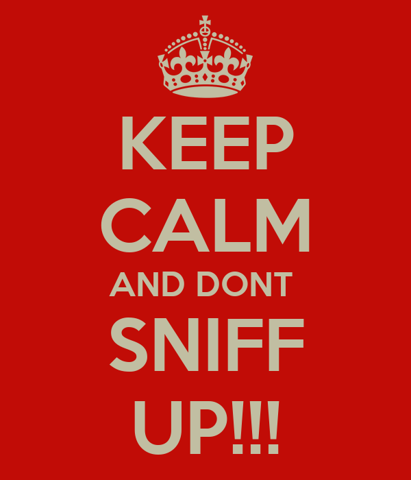 KEEP CALM AND DONT  SNIFF UP!!!
