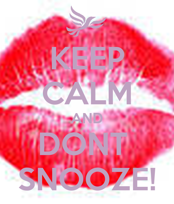 KEEP CALM AND DONT  SNOOZE!