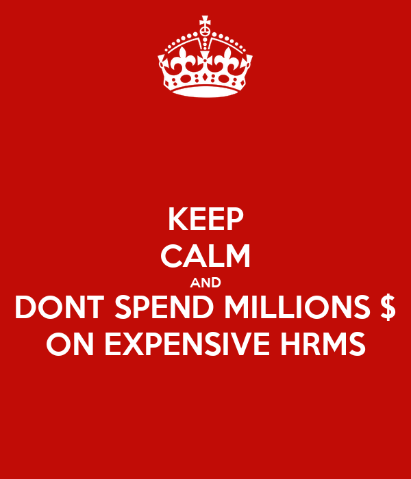 KEEP CALM AND DONT SPEND MILLIONS $ ON EXPENSIVE HRMS