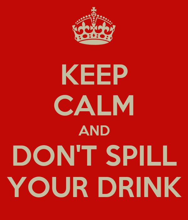 KEEP CALM AND DON'T SPILL YOUR DRINK