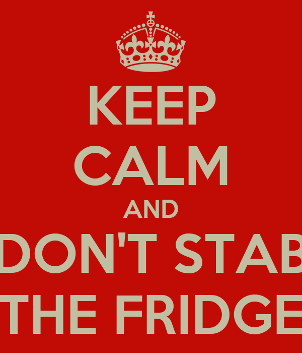 KEEP CALM AND DON'T STAB THE FRIDGE