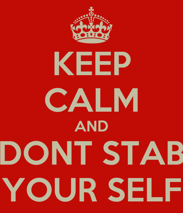 KEEP CALM AND DONT STAB YOUR SELF