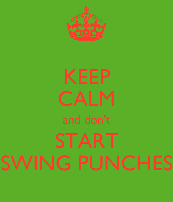 KEEP CALM and don't START SWING PUNCHES