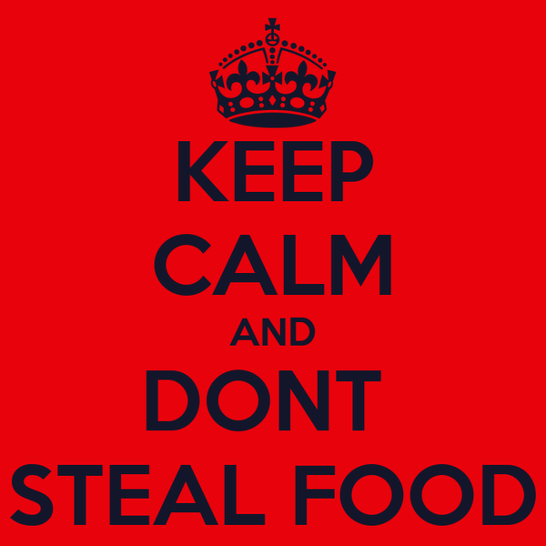 KEEP CALM AND DONT  STEAL FOOD