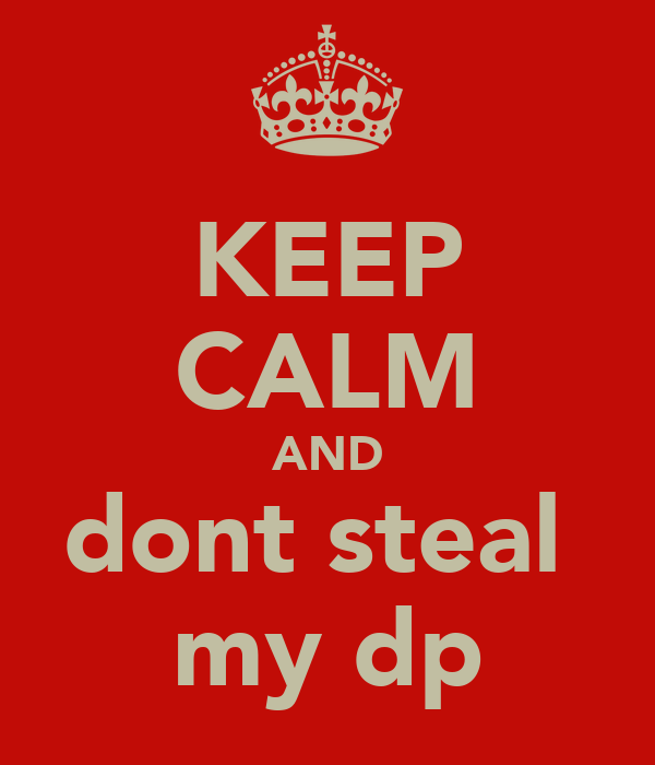 KEEP CALM AND dont steal  my dp