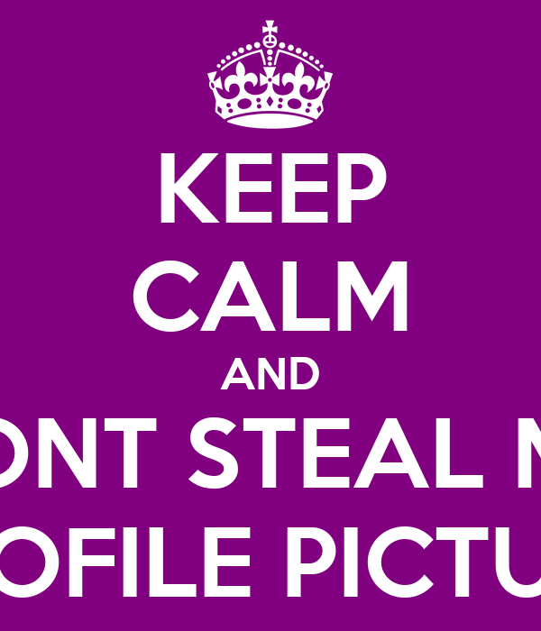 KEEP CALM AND DONT STEAL MY PROFILE PICTURE