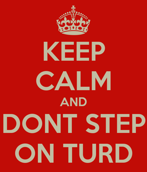 KEEP CALM AND DONT STEP ON TURD