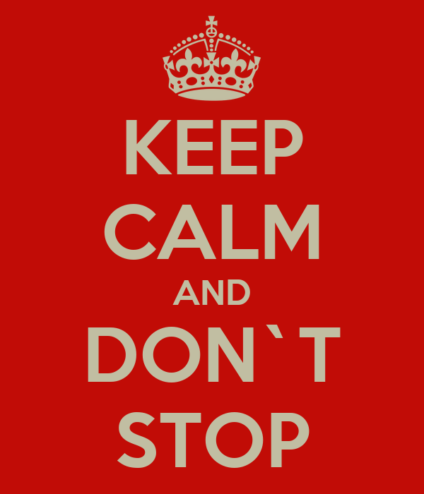 KEEP CALM AND DON`T STOP