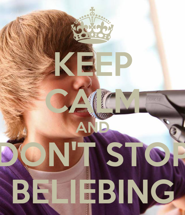 KEEP CALM AND DON'T STOP BELIEBING