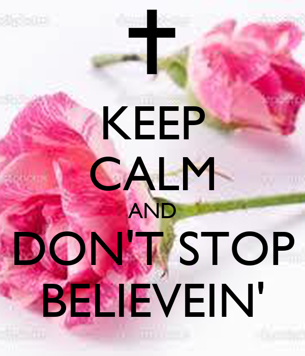 KEEP CALM AND DON'T STOP BELIEVEIN'