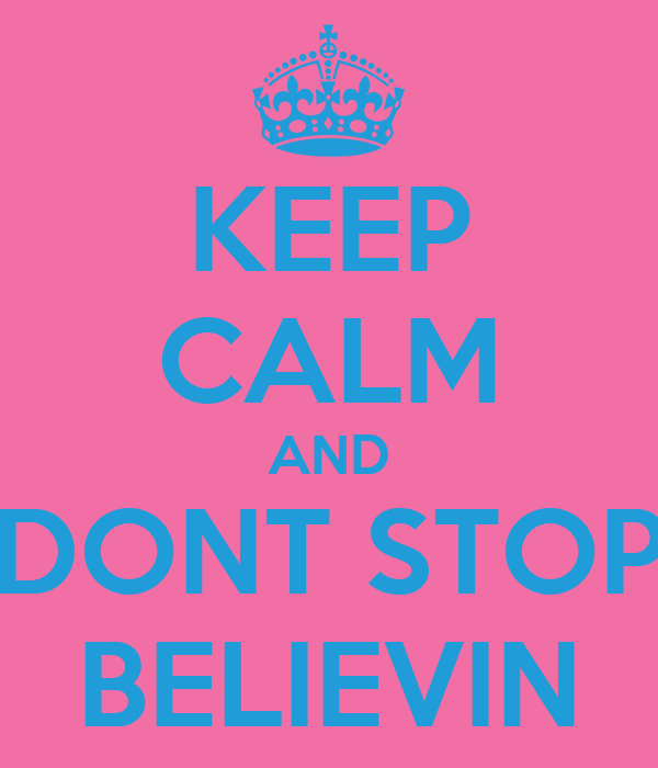 KEEP CALM AND DONT STOP BELIEVIN