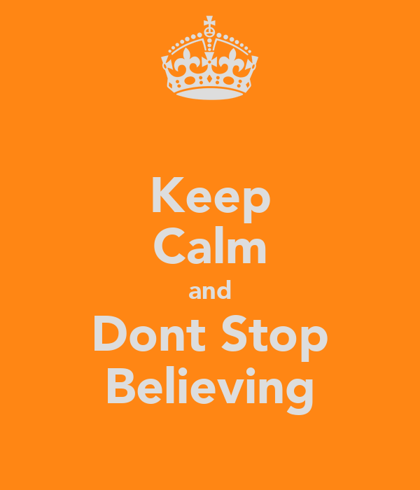 Keep Calm and Dont Stop Believing