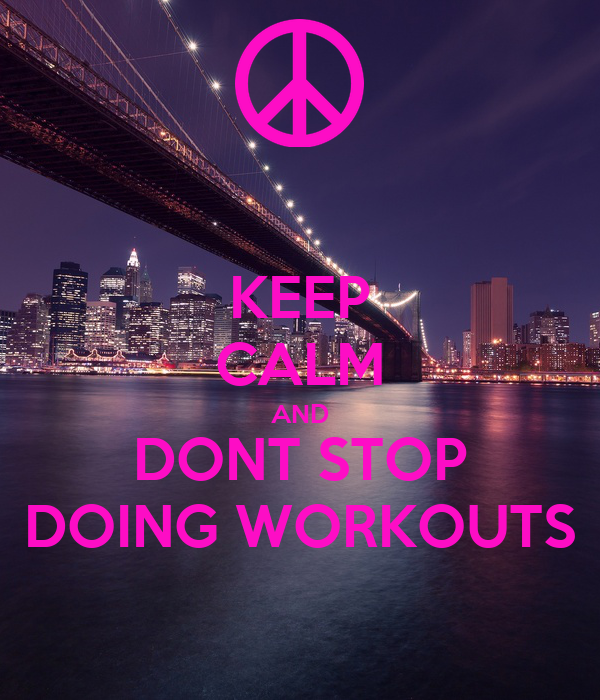 KEEP CALM AND DONT STOP DOING WORKOUTS