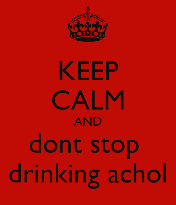 KEEP CALM AND dont stop  drinking achol