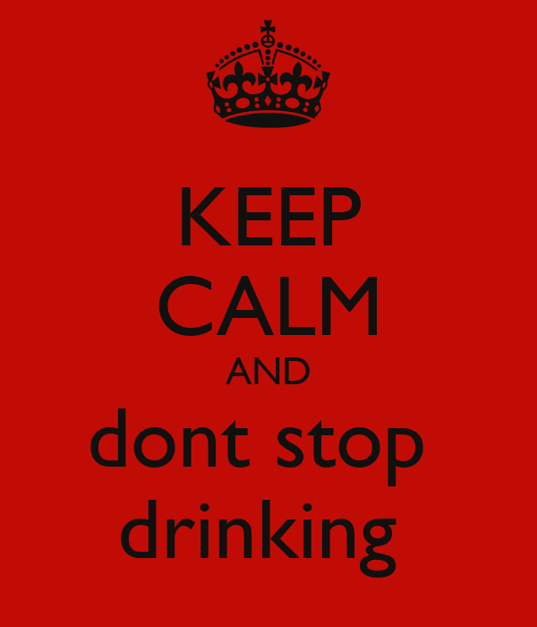 KEEP CALM AND dont stop  drinking