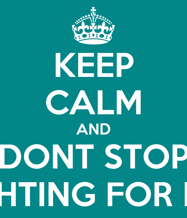 KEEP CALM AND DONT STOP FIGHTING FOR HER