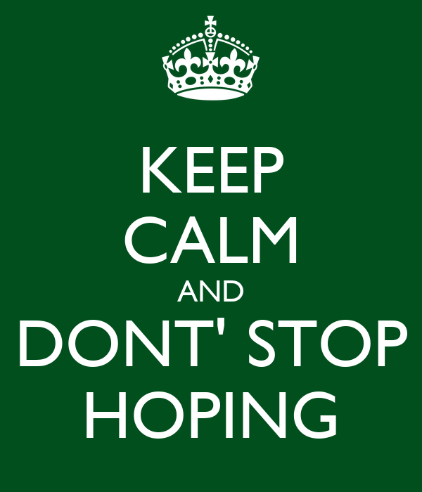 KEEP CALM AND DONT' STOP HOPING
