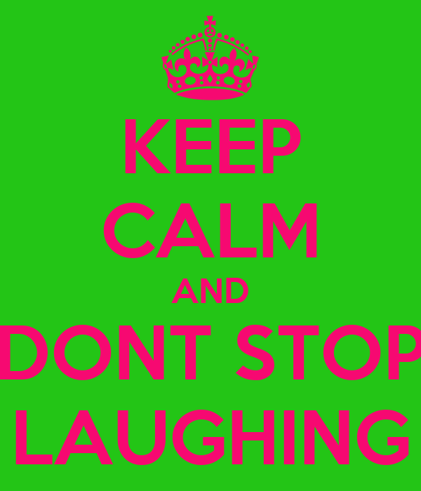 KEEP CALM AND DONT STOP LAUGHING