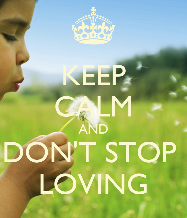 KEEP CALM AND DON'T STOP  LOVING