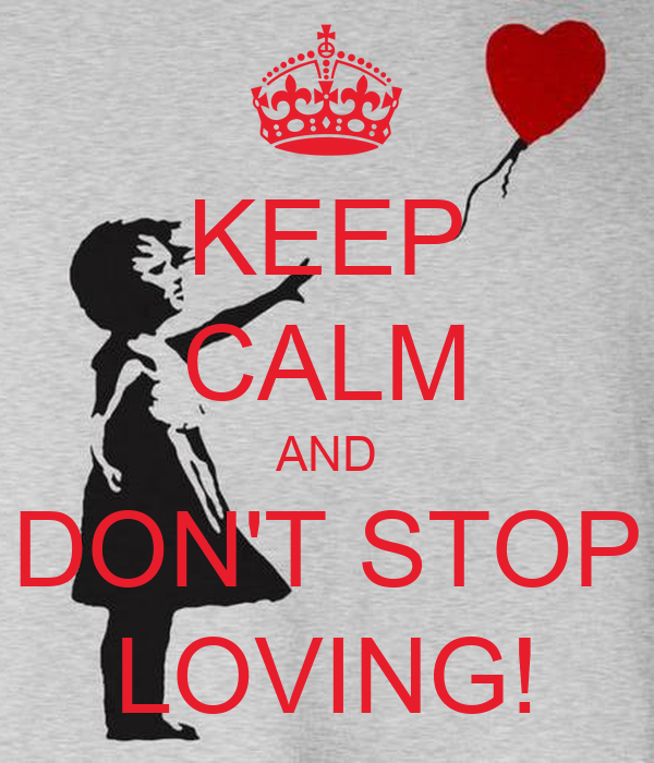 KEEP CALM AND DON'T STOP LOVING!