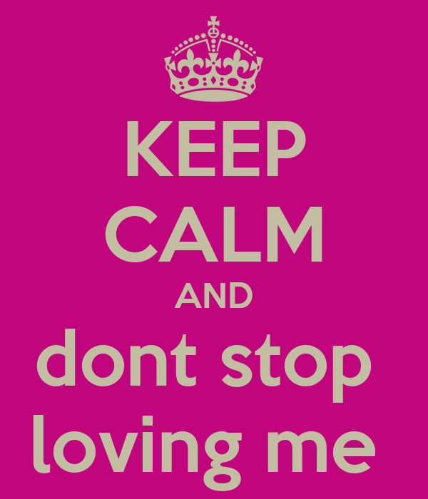 KEEP CALM AND dont stop  loving me