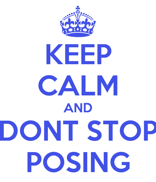 KEEP CALM AND DONT STOP POSING