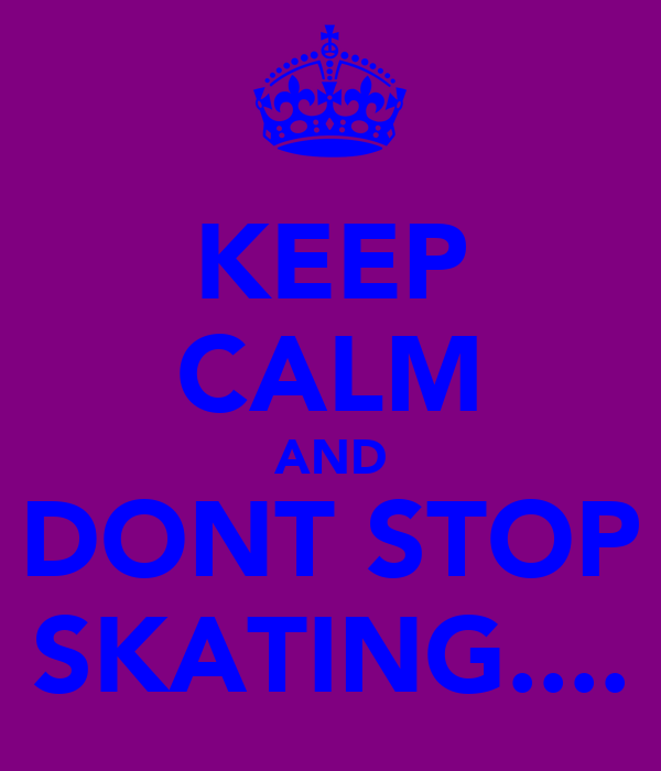 KEEP CALM AND DONT STOP SKATING....