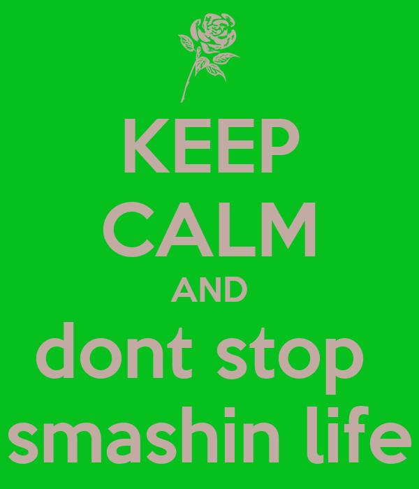 KEEP CALM AND dont stop  smashin life
