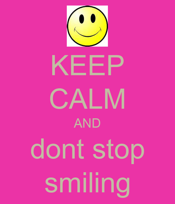 KEEP CALM AND dont stop smiling