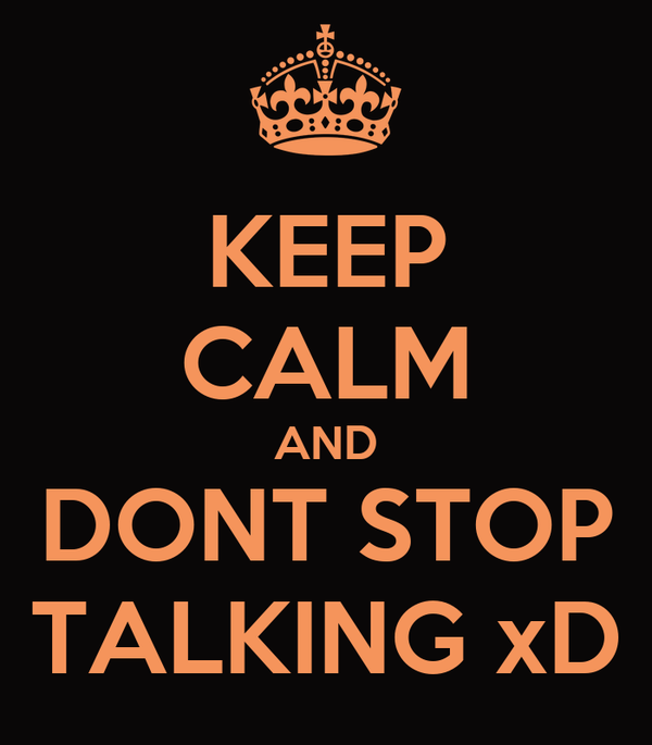 KEEP CALM AND DONT STOP TALKING xD