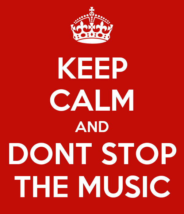 KEEP CALM AND DONT STOP THE MUSIC
