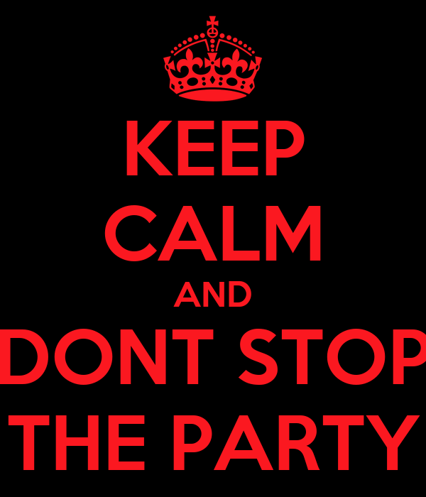 KEEP CALM AND DONT STOP THE PARTY