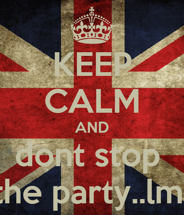 KEEP CALM AND dont stop  the party..lml