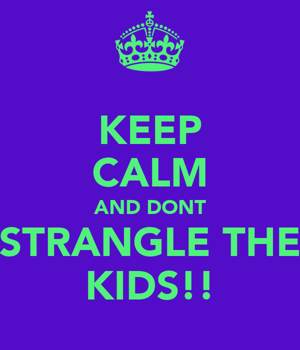 KEEP CALM AND DONT STRANGLE THE KIDS!!