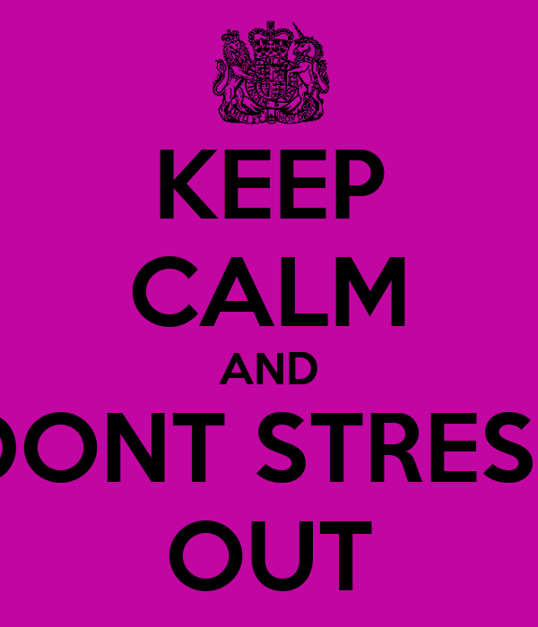 KEEP CALM AND DONT STRESS OUT