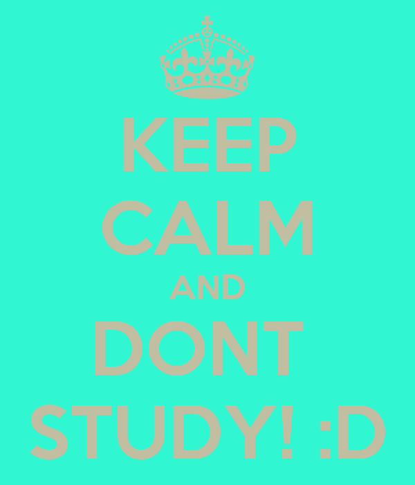 KEEP CALM AND DONT  STUDY! :D