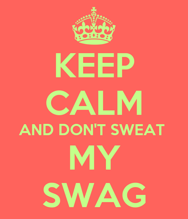 KEEP CALM AND DON'T SWEAT  MY SWAG