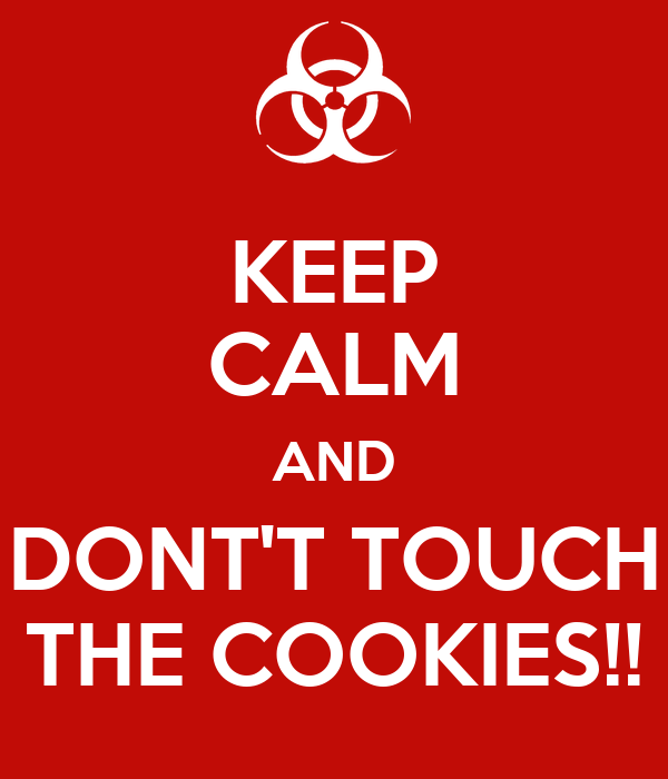 KEEP CALM AND DONT'T TOUCH THE COOKIES!!