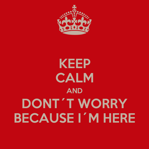 KEEP CALM AND DONT´T WORRY BECAUSE I´M HERE
