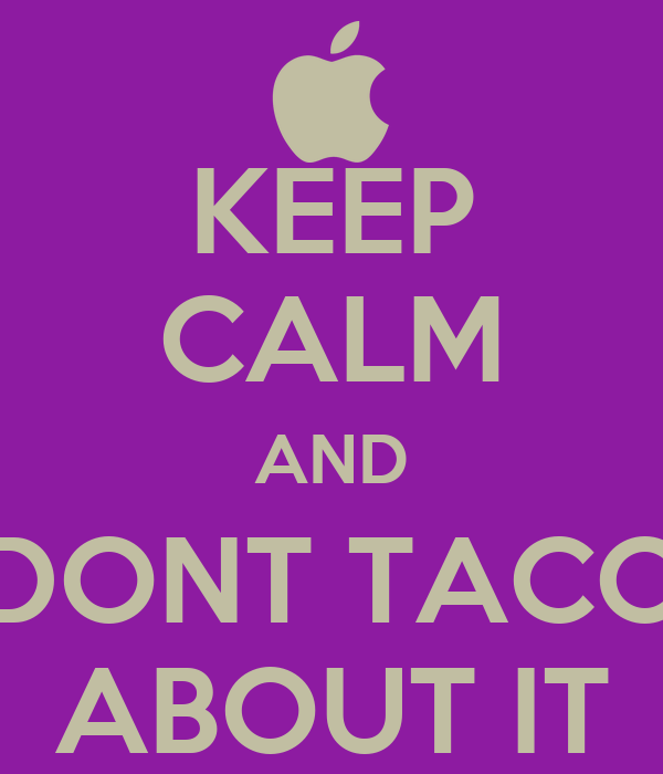 KEEP CALM AND DONT TACO ABOUT IT