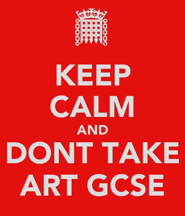 KEEP CALM AND DONT TAKE ART GCSE